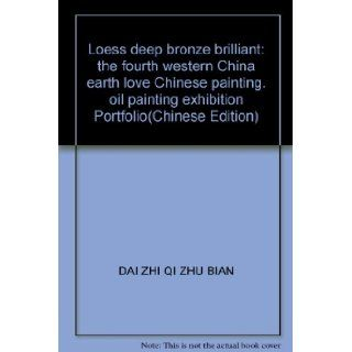 Loess deep bronze brilliant the fourth western China earth love Chinese painting. oil painting exhibition Portfolio(Chinese Edition) DAI ZHI QI ZHU BIAN 9787505957633 Books