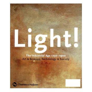 Light The Industrial Age 1750 1900, Art & Science, Technology & Society Richard Armstrong, Andreas Bluhm, Louise Lippincott 9780500510292 Books