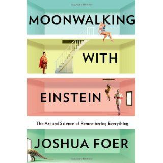 Moonwalking With Einstein The Art and Science of Remembering Everything Joshua Foer 9781594202292 Books