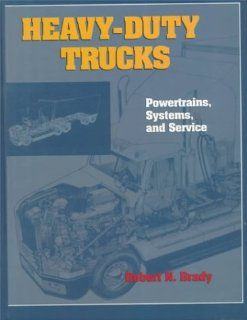 Heavy Duty Trucks Powertrains, Systems and Service Robert N. Brady 9780131814707 Books
