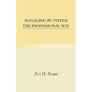 Managing by System the Professional Way Zvi H. Shani 9781413496857 Books