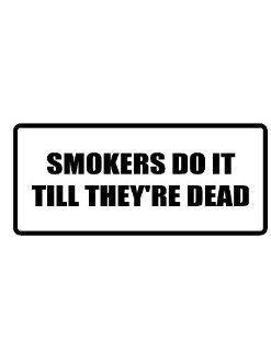 "6"" wide SMOKERS DO IT TILL THEY'RE DEAD. Printed funny saying bumper sticker decal for any smooth surface such as windows bumpers laptops or any smooth surface."