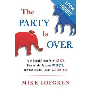 The Party Is Over How Republicans Went Crazy, Democrats Became Useless, and the Middle Class Got Shafted Mike Lofgren Books