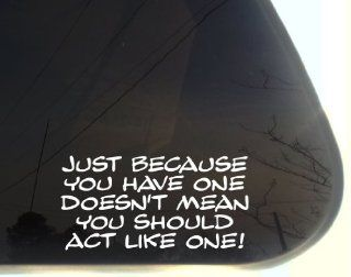 "Just because you have one doesn't mean you have to act like one   7 1/2"" x 3 3/4""   funny die cut vinyl decal / sticker for window, truck, car, laptop, etc Automotive"