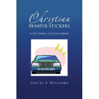 Christian Bumper Stickers A Few Things to Think About Louise Williams 9781456881641 Books