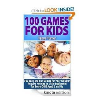 100 Games for Kids 100 Easy and Fun Games for Your Children Require Nothing or Little Equipment for Every Child Aged 2 and Up eBook Tanya Turner Kindle Store