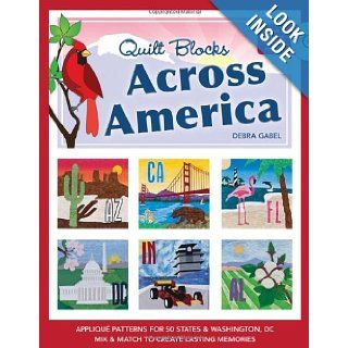 Quilt Blocks Across America Applique Patterns for 50 States & Washington, D.C., Mix & Match to Create Lasting Memories Debra Gabel 9781607053491 Books