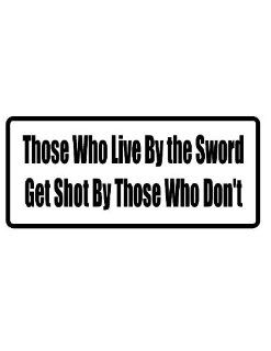 "8"" printed Those who live by the sword get shot by those who don't funny saying bumper sticker decal for any smooth surface such as windows bumpers laptops or any smooth surface."