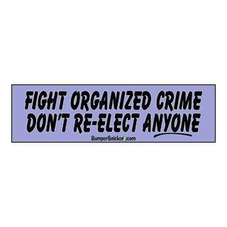 Fight organized Crime, Don't Re elect Anyone   funny bumper stickers (Medium 10x2.8 in.) Automotive