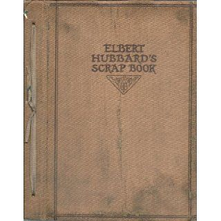 ELBERT HUBBARD'S SCRAP BOOK. Containing the Inspired and Inspiring Selections Gathered During a Life Time of Discriminating Reading for His Own Use. Elbert. Hubbard Books