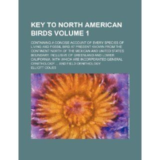 Key to North American birds Volume 1 ; Containing a concise account of every species of living and fossil bird at present known from the continentand Lower California, with which are Elliott Coues 9781236305800 Books
