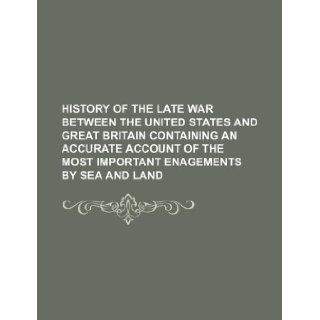 HISTORY OF THE LATE WAR BETWEEN THE UNITED STATES AND GREAT BRITAIN CONTAINING AN ACCURATE ACCOUNT OF THE MOST IMPORTANT ENAGEMENTS BY SEA AND LAND Books Group 9781231109151 Books