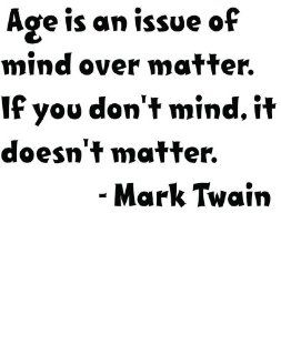 Famous American Author Mark Twain Age is an issue of mind over matter. If you don't mind it doesn't matter Inspirational and Motivatonal Growing Up Saying Life Art Lettering Quote   Peel & Stick Sticker   Vinyl Wall Decal   Size  18 Inches X 1