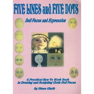 Five Lines and Five Dots Doll Faces and Expression   A Practical How to work Book on Drawing and Sculpting Cloth Doll Faces Diana Chalk 9781921054129 Books