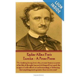 "Eureka   A Prose Poem ""No thinking being lives who, at some luminous point of his life thought, has not felt himself lost amid the surges of futileanything exists greater than his own soul."" Edgar Allan Poe 9781780008110 Books"