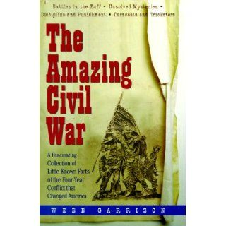 The Amazing Civil War A Fascinating Collection of Little Known Facts of the Four Year Conflict That Changed America Webb B. Garrison 9781567313048 Books