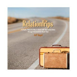 RelationTrips   A Simple, Powerful Way to Bond with Your Loved Ones Through Personalized Road Trips Jeff Siegel 9780983312000 Books