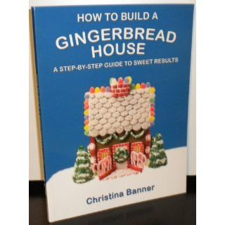 How to Build a Gingerbread House A Step by Step Guide to Sweet Results Christina Banner 9780981580616 Books