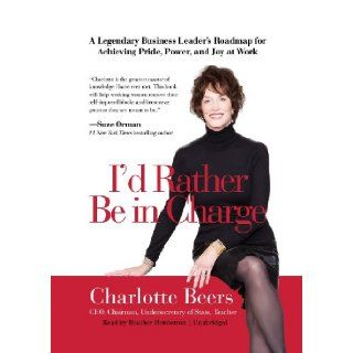 I'd Rather Be In Charge A Legendary Business Leader's Roadmap for Achieving Pride, Power, and Joy at Work (Library Edition) Charlotte Beers, Heather Henderson 9781455130023 Books
