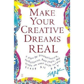 Make Your Creative Dreams Real A Plan for Procrastinators, Perfectionists, Busy People, and People Who Would Really Rather Sleep All Day SARK 8601401132226 Books