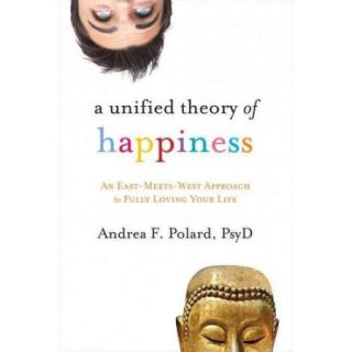 A Unified Theory of Happiness An East Meets West Approach to Fully Loving Your Life